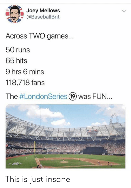 MLB: Joey Mellows  @BaseballBrit  Across TWO games...  50 runs  65 hits  9 hrs 6 mins  118,718 fans  The #LondonSeries 19 was FUN..  DO Mitel  XR- This is just insane