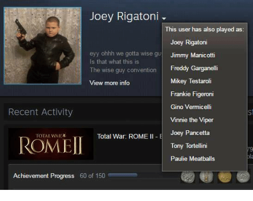 Progressive, Dank Memes, and Rome: Joey Rigatoni  This user has also played as  Joey Rigatoni  eyy ohhh we gotta wise gu  Jimmy Manicotti  Is that what this is  The wise guy convention  Freddy Garganelli  Mikey Testaroli  View more info  Frankie Figeroni  Gino Vermicelli  Recent Activity  Vinnie the Viper  Joey Pancetta  Total War: ROME  II E  ROMEI  Tony Tortellini  Paulie Meatballs  Achievement Progress 60 of 150