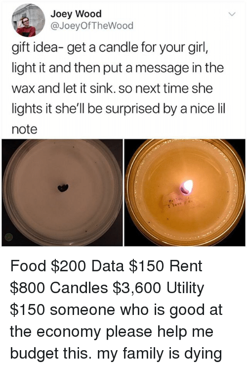 Bailey Jay, Family, and Food: Joey Wood  @JoeyOfTheWood  gift idea-get a candle for your girl,  light it and then put a message in the  wax and let it sink. so next time she  lights it she'll be surprised by a nice lil  note Food $200 Data $150 Rent $800 Candles $3,600 Utility $150 someone who is good at the economy please help me budget this. my family is dying