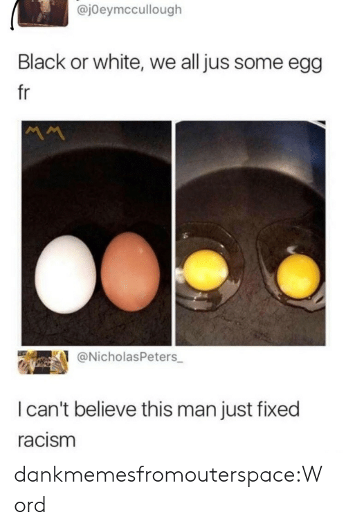 I Cant Believe This: @jOeymccullough  Black or white, we all jus some egg  fr  @NicholasPeters  I can't believe this man just fixed  racism dankmemesfromouterspace:Word