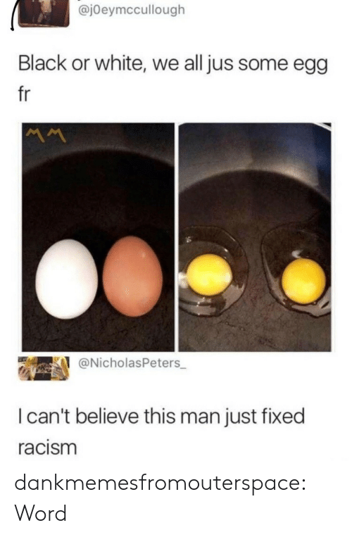 I Cant Believe This: @jOeymccullough  Black or white, we all jus some egg  fr  @NicholasPeters  I can't believe this man just fixed  racism dankmemesfromouterspace:  Word