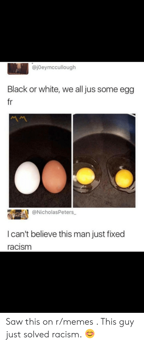 I Cant Believe This: @jOeymccullough  Black or white, we all jus some egg  fr  @NicholasPeters  I can't believe this man just fixed  racism Saw this on r/memes . This guy just solved racism. 😊