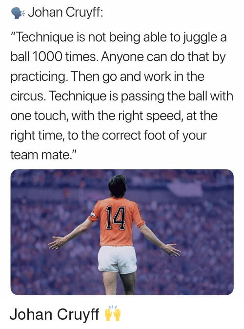 "the circus: Johan Cruyff  ""Technique is not being able to juggle a  ball 1000 times. Anyone can do that by  practicing. Then go and work in the  circus. lechnique is passing the ball with  one touch, with the right speed, at the  right time, to the correct foot of your  team mate."" Johan Cruyff 🙌"
