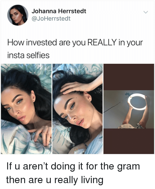 Memes, Living, and 🤖: Johanna Herrstedt  @JoHerrstedt  How invested are you REALLY in your  insta selfies If u aren't doing it for the gram then are u really living