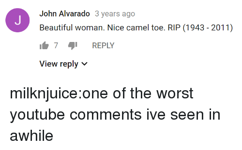 camel: John Alvarado 3 years ago  Beautiful woman. Nice camel toe. RIP (1943 - 2011)  7 REPLY  View reply v milknjuice:one of the worst youtube comments ive seen in awhile
