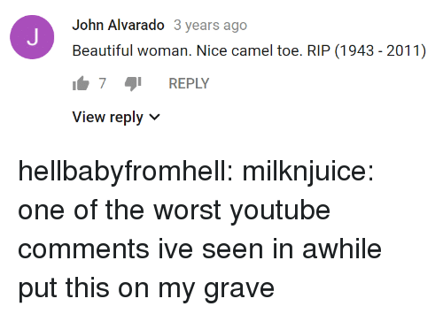 camel: John Alvarado 3 years ago  Beautiful woman. Nice camel toe. RIP (1943 - 2011)  7 REPLY  View reply v hellbabyfromhell: milknjuice: one of the worst youtube comments ive seen in awhile  put this on my grave