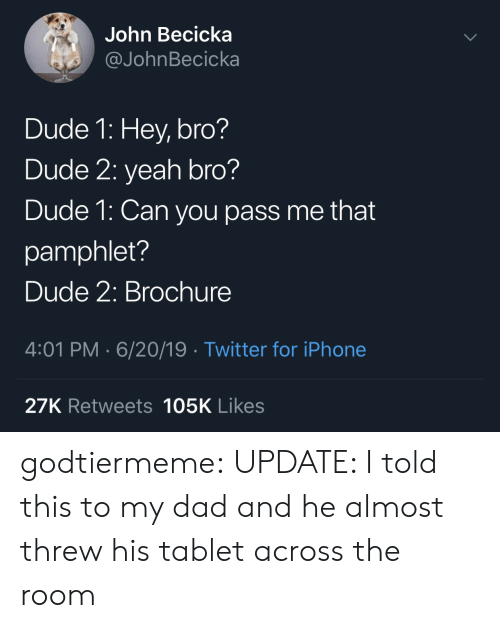 Dad, Dude, and Iphone: John Becicka  @JohnBecicka  Dude 1: Hey, bro?  Dude 2: yeah bro?  Dude 1: Can you pass me that  pamphlet?  Dude 2: Brochure  4:01 PM 6/20/19 Twitter for iPhone  27K Retweets 105K Likes godtiermeme: UPDATE: I told this to my dad and he almost threw his tablet across the room
