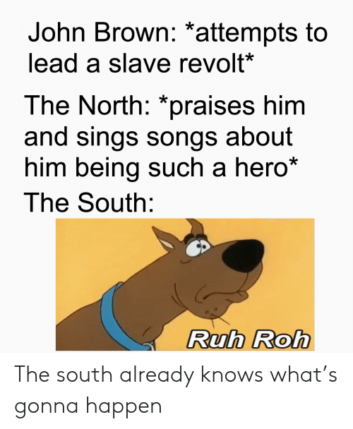 "History, Songs, and John Brown: John Brown: *attempts to  lead a slave revolt*  The North: ""praises him  and sings songs about  him being such a hero*  The South:  Ruh Roh The south already knows what's gonna happen"