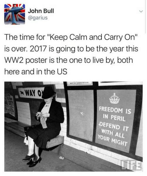 "keep calm and carry on: John Bull  @garius  The time for ""Keep Calm and Carry On""  is over. 2017 is going to be the year this  wW2 poster is the one to live by, both  here and in the US  WAY O  FEAYRN  FREEDOM IS  CITY  IN PERIL  DEFEND IT  WITH ALL  YOUR MIGHT  NFE"
