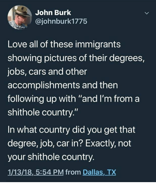 "Cars, Love, and Memes: John Burk  @johnburk1775  Love all of these immigrants  showing pictures of their degrees,  jobs, cars and other  accomplishments and then  following up with ""and I'm from a  shithole country.""  In what country did you get that  degree, job, car in? Exactly, not  your shithole country.  1/13/18,5:54 PM from Dallas, TX"