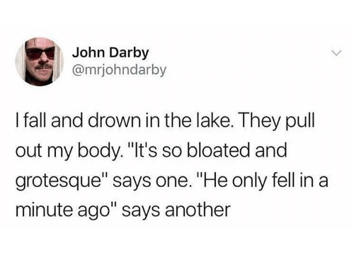 """Fall, Pull Out, and Another: John Darby  @mrjohndarby  I fall and drown in the lake. They pull  out my body. """"It's so bloated and  grotesque"""" says one. """"He only fell in a  minute ago"""" says another"""