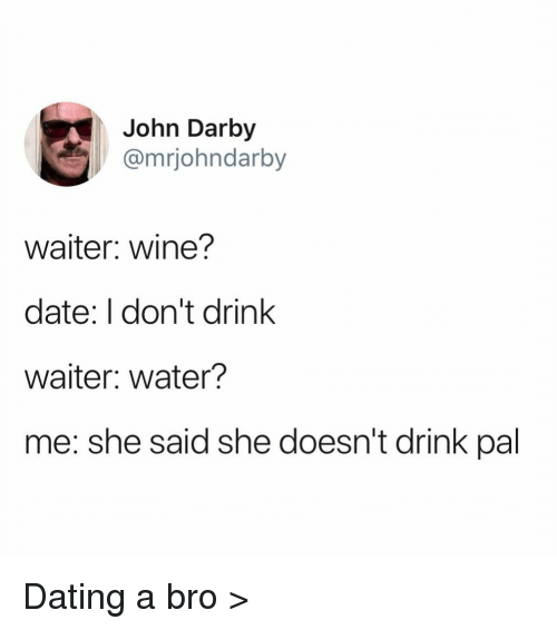 Dating, Funny, and Wine: John Darby  @mrjohndarby  waiter: wine?  date: I don't drink  waiter: water?  me: she said she doesn't drink pal Dating a bro >