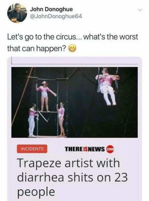 the circus: John Donoghue  @JohnDonoghue64  Let's go to the circus.. what's the worst  that can happen?  INCIDENTS  THEREISNEWS  Trapeze artist with  diarrhea shits on 23  people