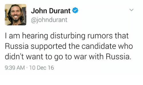Memes, Russia, and Candide: John Durant  ajohndurant  am hearing disturbing rumors that  I Russia supported the candidate who  didn't want to go to war with Russia.  9:39 AM 10 Dec 16