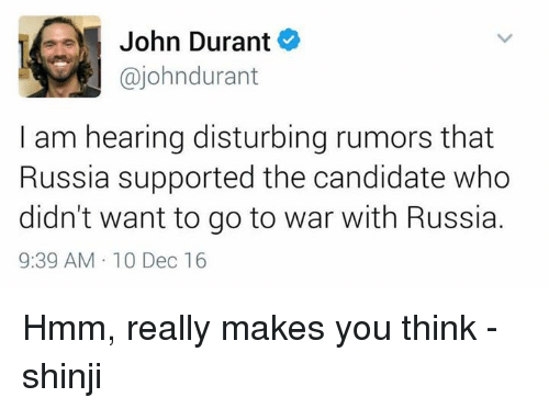 Memes, Russia, and Candide: John Durant  ajohndurant  am hearing disturbing rumors that  Russia supported the candidate who  didn't want to go to war with Russia.  9:39 AM 10 Dec 16 Hmm, really makes you think -shinji