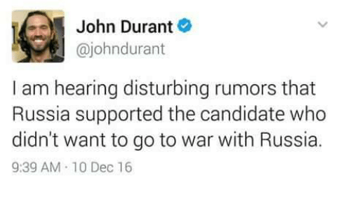 Memes, Candide, and 🤖: John Durant  ajohndurant  I am hearing disturbing rumors that  Russia supported the candidate who  didn't want to go to war with Russia.  9:39 AM 10 Dec 16