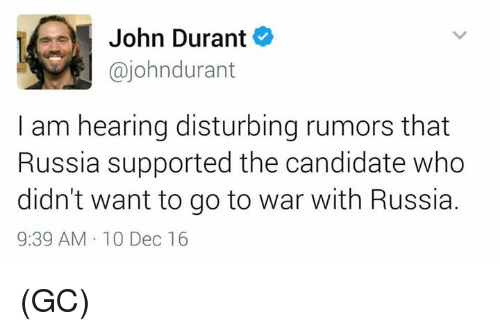 Memes, Russia, and Candide: John Durant  ajohndurant  I am hearing disturbing rumors that  Russia supported the candidate who  didn't want to go to war with Russia.  9:39 AM 10 Dec 16 (GC)