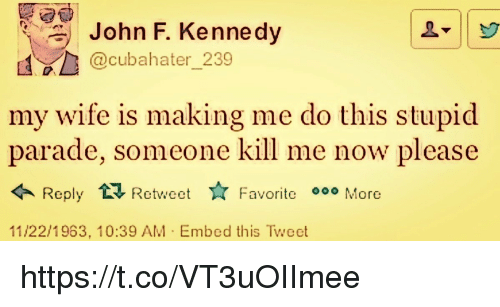 Please Retweet: John F. Kenne dy  @cubahater 239  my wife is making me do this stupid  parade, someone kill me now please  Retweet ☆ Favor  11/22/1963, 10:39 AM Embed this Twect https://t.co/VT3uOIImee