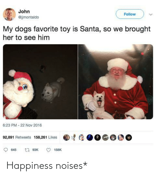 toy: John  Follow  @jjmontaldo  My dogs favorite toy is Santa, so we brought  her to see him  6:23 PM - 22 Nov 2016  92,891 Retweets 158,261 Likes  t1 93K  645  158K Happiness noises*