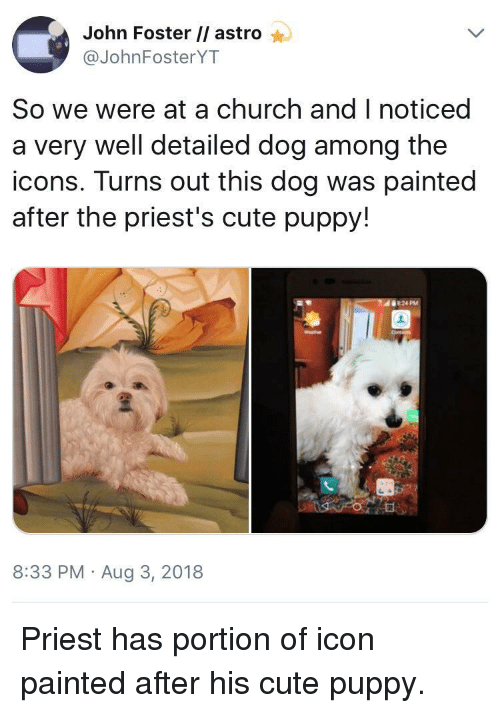 Church, Cute, and Puppy: John Foster // astro  @JohnFosterYT  So we were at a church and I noticed  a very well detailed dog among the  icons. Turns out this dog was painted  after the priest's cute puppy!  8:33 PM Aug 3, 2018 Priest has portion of icon painted after his cute puppy.
