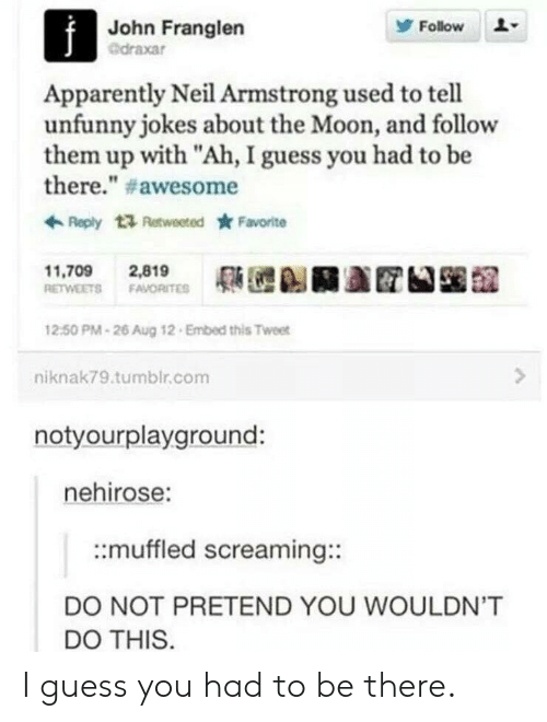 """Unfunny: John Franglen  @draxar  Follow  Apparently Neil Armstrong used to tell  unfunny jokes about the Moon, and follow  them up with """"Ah, I guess you had to be  there."""" # awesome  Reply t Retweeted Favorite  11,709 2,819  RETWEETS FAVORITE  12:50 PM-26 Aug 12 Embed this Tweet  niknak79.tumblr.com  notyourplayground:  nehirose:  ::muffled screaming::  DO NOT PRETEND YOU WOULDN'T  DO THIS I guess you had to be there."""