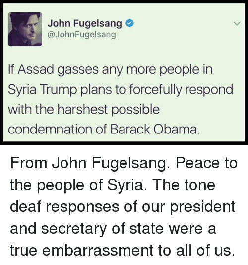 Obama, True, and Barack Obama: John Fugelsang  @John Fugelsang  If Assad gasses any more people in  Syria Trump plans to forcefully respond  with the harshest possible  condemnation of Barack Obama. From John Fugelsang.   Peace to the people of Syria.  The tone deaf responses of our president and secretary of state were a true embarrassment to all of us.