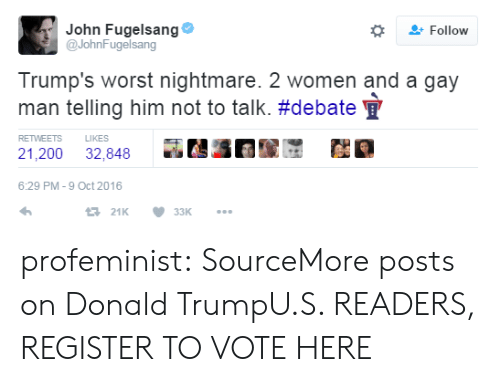 Donald Trump, Tumblr, and Twitter: John Fugelsang  @JohnFugelsang  Follow  Trump's worst nightmare. 2 women and a gay  man telling him not to talk. #debate  LIKES  RETWEETS  21,200  32,848  6:29 PM -9 Oct 2016  t21K  33K profeminist:  SourceMore posts on Donald TrumpU.S. READERS, REGISTER TO VOTE HERE