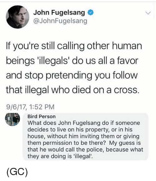 Memes, Police, and Cross: John Fugelsang  @JohnFugelsang  If you're still calling other human  beings 'illegals' do us all a favor  and stop pretending you follow  that illegal who died on a cross.  9/6/17, 1:52 PM  Bird Person  What does John Fugelsang do if someone  decides to live on his property, or in his  house, without him inviting them or giving  them permission to be there? My guess is  that he would call the police, because what  they are doing is 'illegal'. (GC)