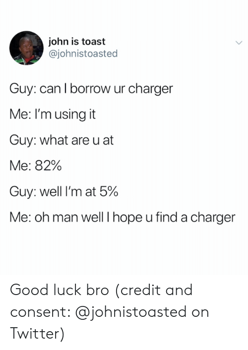 Twitter, Good, and Toast: john is toast  @johnistoasted  Guy: can I borrow ur charger  Me: I'm using it  Guy: what are u at  Me: 82%  Guy: well I'm at 5%  Me: oh man well I hope u find a charger Good luck bro (credit and consent: @johnistoasted on Twitter)