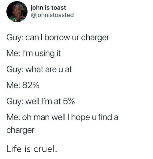 Life, Toast, and Hope: john is toast  @johnistoasted  Guy: can l borrow ur charger  Me: I'm using it  Guy: what are u at  Me: 82%  Guy: well I'm at 5%  Me: oh man welll hope u find a  charger Life is cruel.