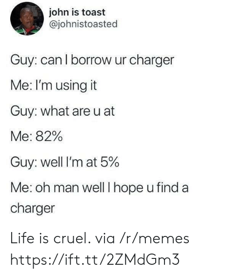 borrow: john is toast  @johnistoasted  Guy: can l borrow ur charger  Me: I'm using it  Guy: what are u at  Me: 82%  Guy: well I'm at 5%  Me: oh man wellT hope u find a  charger Life is cruel. via /r/memes https://ift.tt/2ZMdGm3
