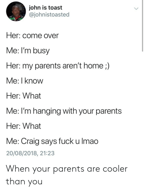 Craig: john is toast  @johnistoasted  Her: come over  Me: I'm busy  Her: my parents aren't home;)  Me: I know  Her: What  Me: l'm hanging with your parents  Her: What  Me: Craig says fuck u lmao  20/08/2018, 21:23 When your parents are cooler than you