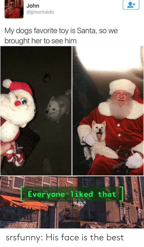 Dogs, Tumblr, and Best: John  @jjmontaldo  My dogs favorite toy is Santa, so we  brought her to see him  Everyone 1iked that srsfunny:  His face is the best