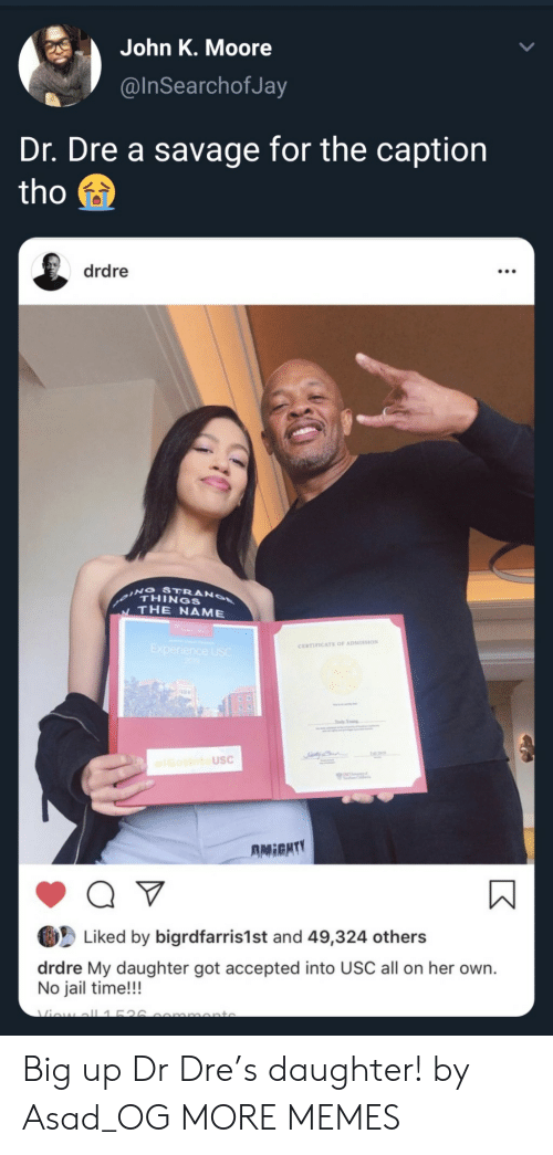 Dr. Dre: John K. Moore  @InSearchofJa  Dr. Dre a savage for the caption  tho  drdre  ING STRANO  THINGS  THE NAME  Experience USC  200  CERTIFICATE OF ADMISSION  Tdy Yog  IGotintoUSC  UNC  AMIGHTY  Q V  Liked by bigrdfarris1st and 49,324 others  drdre My daughter got accepted into USC all on her own.  No jail time!!!  Viow all1526  mmonto Big up Dr Dre's daughter! by Asad_OG MORE MEMES
