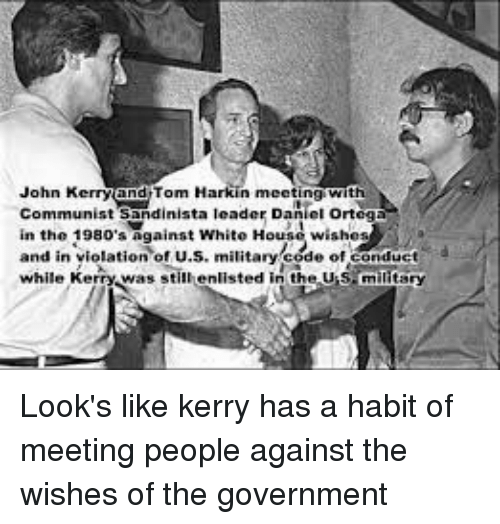 White House, House, and White: John Kerry and Tom Harkin meetingwith  Communist sandinista leader Daniel orteg  in the 1980's Against White House wishes  and in violation oru.s, militaryeode ofianduct  while Kerry was still enlisted in the Us military