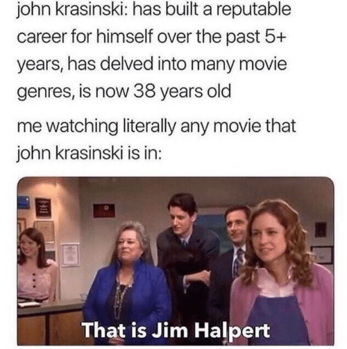 Jim Halpert, John Krasinski, and Movie: john krasinski: has built a reputable  career for himself over the past 5+  years, has delved into many movie  genres, is now 38 years old  me watching literally any movie that  john krasinski is in:  That is Jim Halpert