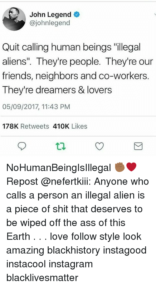"""Illegal Alien: John Legend  @johnlegend  Quit calling human beings """"illegal  aliens"""". They're people. They're our  friends, neighbors and co-workers.  They're dreamers & lovers  05/09/2017, 11:43 PM  178K Retweets 410K Likes NoHumanBeingIsIllegal ✊🏾❤ Repost @nefertkiii: Anyone who calls a person an illegal alien is a piece of shit that deserves to be wiped off the ass of this Earth . . . love follow style look amazing blackhistory instagood instacool instagram blacklivesmatter"""