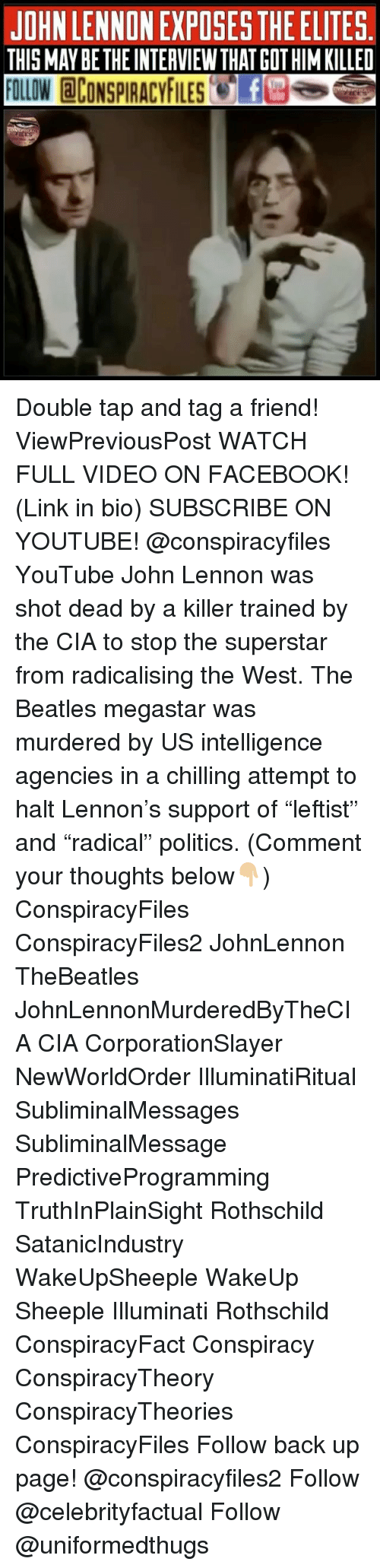 """Facebook, Illuminati, and John Lennon: JOHN LENNON EXPOSES THE ELITES.  THIS MAY BETHE INTERVIEWTHAT GOT HIM KILLED  FOLLOW @CONSPIRACYFILES'e.E3 Double tap and tag a friend! ViewPreviousPost WATCH FULL VIDEO ON FACEBOOK! (Link in bio) SUBSCRIBE ON YOUTUBE! @conspiracyfiles YouTube John Lennon was shot dead by a killer trained by the CIA to stop the superstar from radicalising the West. The Beatles megastar was murdered by US intelligence agencies in a chilling attempt to halt Lennon's support of """"leftist"""" and """"radical"""" politics. (Comment your thoughts below👇🏼) ConspiracyFiles ConspiracyFiles2 JohnLennon TheBeatles JohnLennonMurderedByTheCIA CIA CorporationSlayer NewWorldOrder IlluminatiRitual SubliminalMessages SubliminalMessage PredictiveProgramming TruthInPlainSight Rothschild SatanicIndustry WakeUpSheeple WakeUp Sheeple Illuminati Rothschild ConspiracyFact Conspiracy ConspiracyTheory ConspiracyTheories ConspiracyFiles Follow back up page! @conspiracyfiles2 Follow @celebrityfactual Follow @uniformedthugs"""