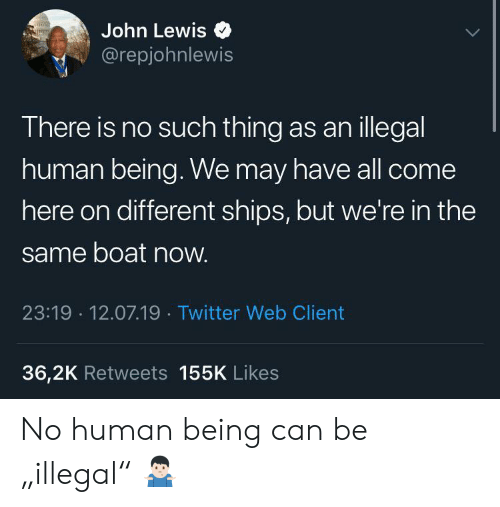"""Twitter, Boat, and Human: John Lewis  @repjohnlewis  There is no such thing as anillegal  human being. We may have all come  here on different ships, but we're in the  same boat now.  23:19 12.07.19 Twitter Web Client  36,2K Retweets 155K Likes No human being can be """"illegal"""" 🤷🏻♂️"""