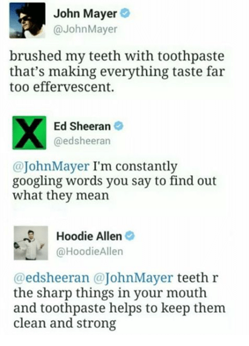 Gøogle: John Mayer  John Mayer  brushed my teeth with toothpaste  that's making everything taste far  too effervescent.  Ed Sheeran  @edsheeran  John I'm constantly  Mayer googling words you say to find out  what they mean  Hoodie Allen  @Hoodie Allen  edsheeran @John Mayer  teeth r  the sharp things in your mouth  and toothpaste helps to keep them  clean and strong