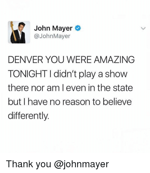 Funny, John Mayer, and Thank You: John Mayer  @JohnMayer  DENVER YOU WERE AMAZING  TONIGHT I didn't play a show  there nor am l even in the state  but I have no reason to believe  differently. Thank you @johnmayer