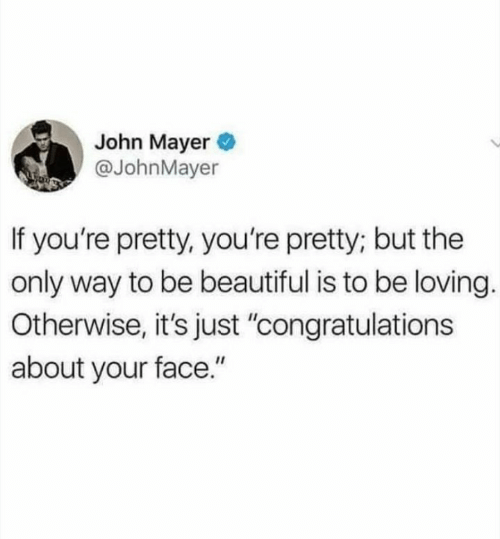 """Beautiful, John Mayer, and Congratulations: John Mayer  @JohnMayer  If you're pretty, you're pretty; but the  only way to be beautiful is to be loving.  Otherwise, it's just """"congratulations  about your face."""""""
