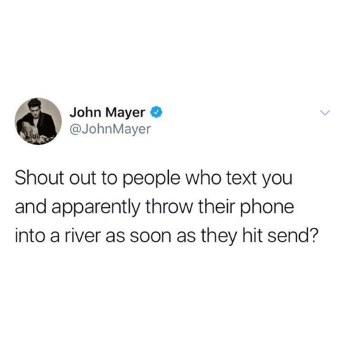 Apparently, Funny, and John Mayer: John Mayer  @JohnMayer  Shout out to people who text you  and apparently throw their phone  into a river as soon as they hit send?