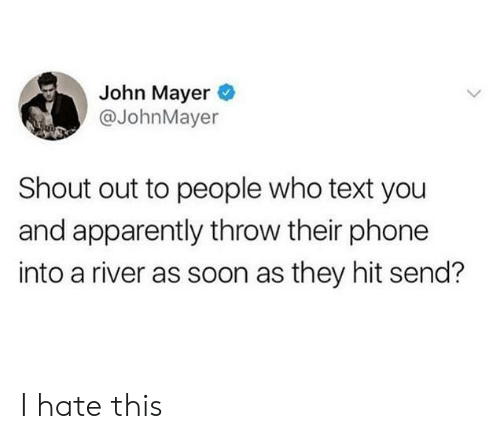 Apparently, John Mayer, and Phone: John Mayer  @JohnMayer  Shout out to people who text you  and apparently throw their phone  into a river as soon as they hit send? I hate this