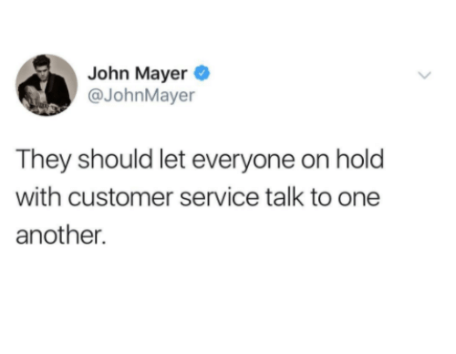 John Mayer, Another, and One: John Mayer  @JohnMayer  They should let everyone on holo  with customer service talk to one  another.