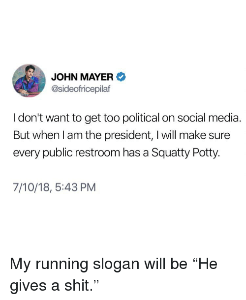 """John Mayer, Memes, and Shit: JOHN MAYER  @sideofricepilaf  I don't want to get too political on social media  But when l am the president, I will make sure  every public restroom has a Squatty Potty.  7/10/18, 5:43 PM My running slogan will be """"He gives a shit."""""""