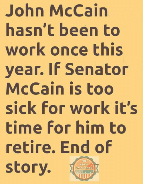 Memes, Work, and Time: John McCain  hasn't been to  work once this  year. If Senator  McCain is too  sick for work it's  time for him to  retire. End of  story.  THE