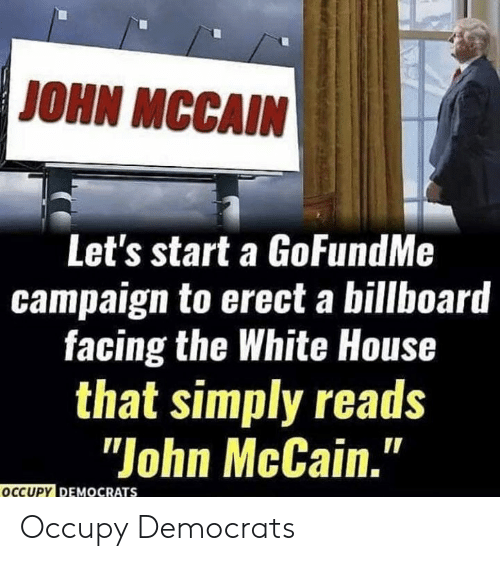 "Gofundme: JOHN MCCAIN  Let's start a GoFundMe  campaign to erect a billboard  facing the White House  that simply reads  ""John McCain.""  OCCUPY DEMOCRATS Occupy Democrats"