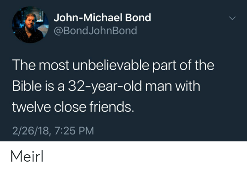 32 Years Old: John-Michael Bond  @BondJohnBond  The most unbelievable part of the  Bible is a 32-year-old man with  twelve close friends.  2/26/18, 7:25 PM Meirl