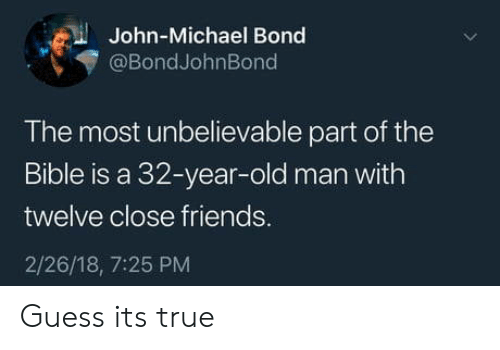 Friends, Old Man, and True: John-Michael Bond  @BondJohnBond  The most unbelievable part of the  Bible is a 32-year-old man with  twelve close friends.  2/26/18, 7:25 PM Guess its true